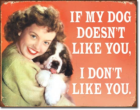 US Tin Sign - Ephemera - IF MY DOG DOESNT LIKE YOU